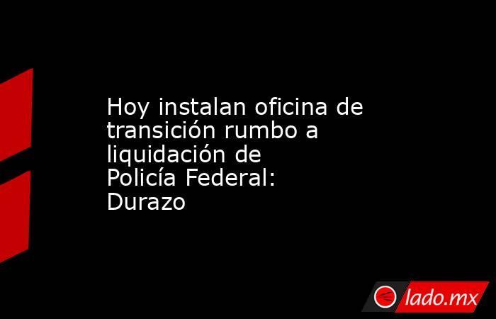 Hoy instalan oficina de transición rumbo a liquidación de Policía Federal: Durazo. Noticias en tiempo real