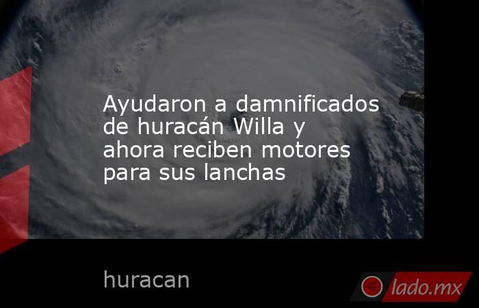 Ayudaron a damnificados de huracán Willa y ahora reciben motores para sus lanchas. Noticias en tiempo real