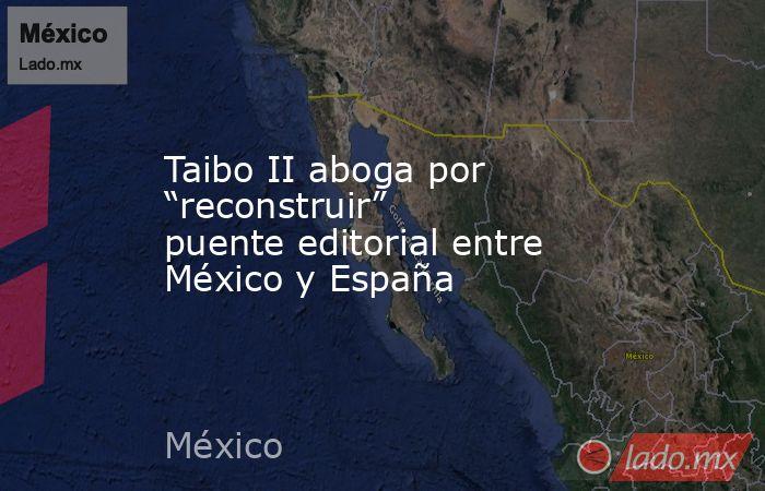 """Taibo II aboga por """"reconstruir"""" puente editorial entre México y España. Noticias en tiempo real"""
