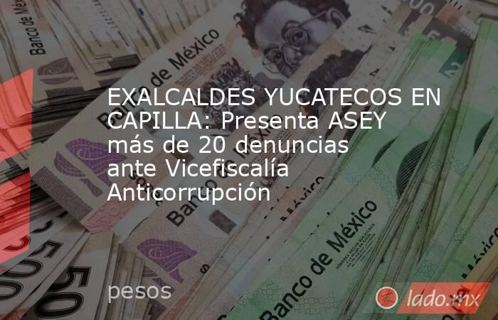 EXALCALDES YUCATECOS EN CAPILLA: Presenta ASEY más de 20 denuncias ante Vicefiscalía Anticorrupción. Noticias en tiempo real