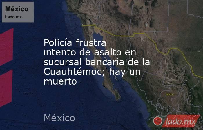Policía frustra intento de asalto en sucursal bancaria de la Cuauhtémoc; hay un muerto. Noticias en tiempo real