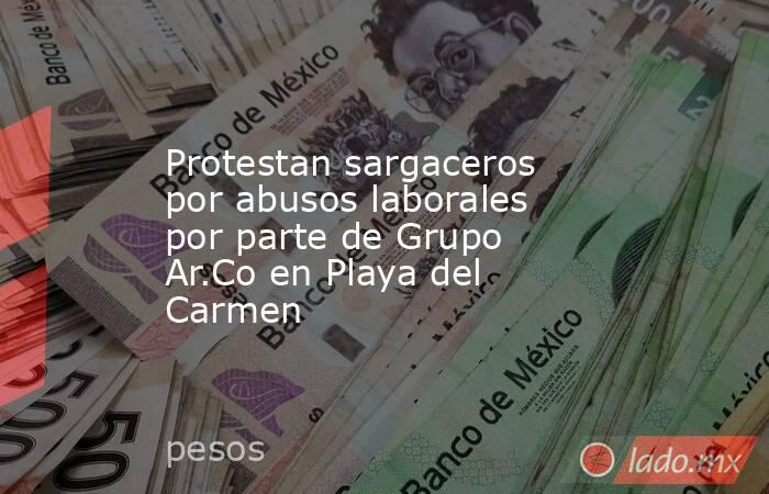 Protestan sargaceros por abusos laborales por parte de Grupo Ar.Co en Playa del Carmen. Noticias en tiempo real