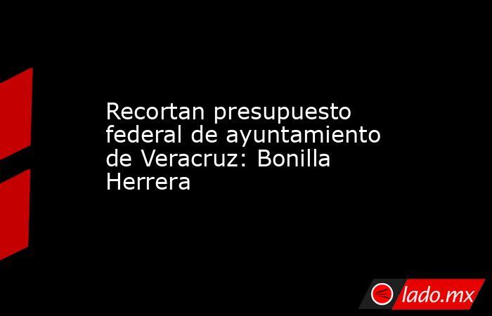 Recortan presupuesto federal de ayuntamiento de Veracruz: Bonilla Herrera. Noticias en tiempo real