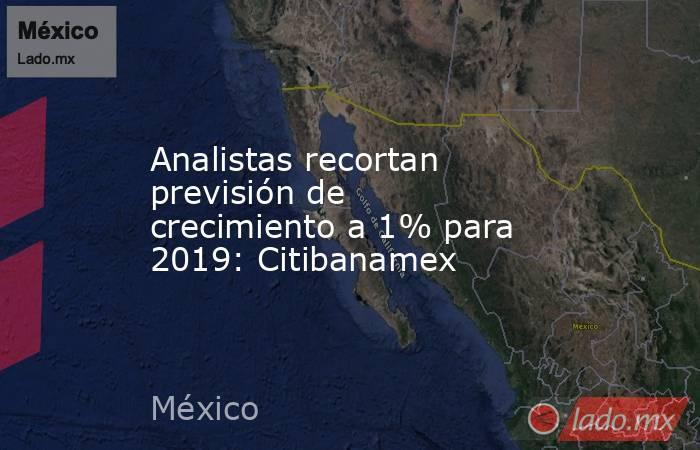 Analistas recortan previsión de crecimiento a 1% para 2019: Citibanamex. Noticias en tiempo real