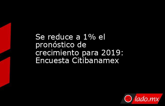 Se reduce a 1% el pronóstico de crecimiento para 2019: Encuesta Citibanamex. Noticias en tiempo real