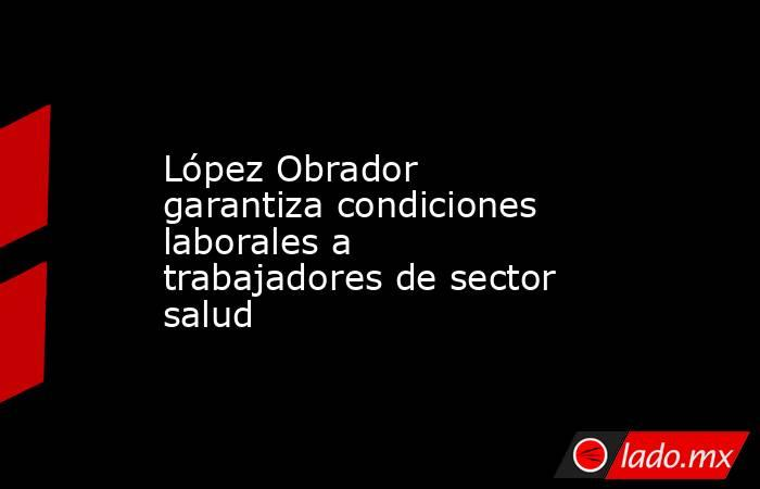 López Obrador garantiza condiciones laborales a trabajadores de sector salud. Noticias en tiempo real