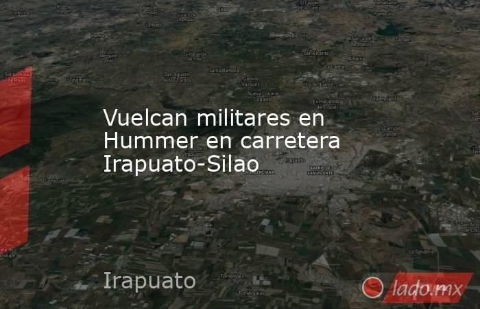 Vuelcan militares en Hummer en carretera Irapuato-Silao. Noticias en tiempo real