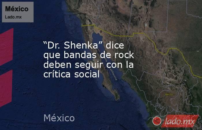 """""""Dr. Shenka"""" dice que bandas de rock deben seguir con la crítica social. Noticias en tiempo real"""