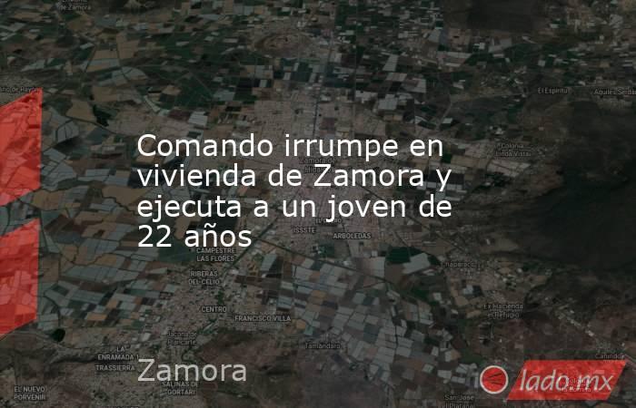Comando irrumpe en vivienda de Zamora y ejecuta a un joven de 22 años. Noticias en tiempo real