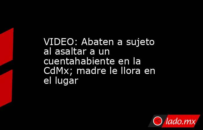 VIDEO: Abaten a sujeto al asaltar a un cuentahabiente en la CdMx; madre le llora en el lugar. Noticias en tiempo real