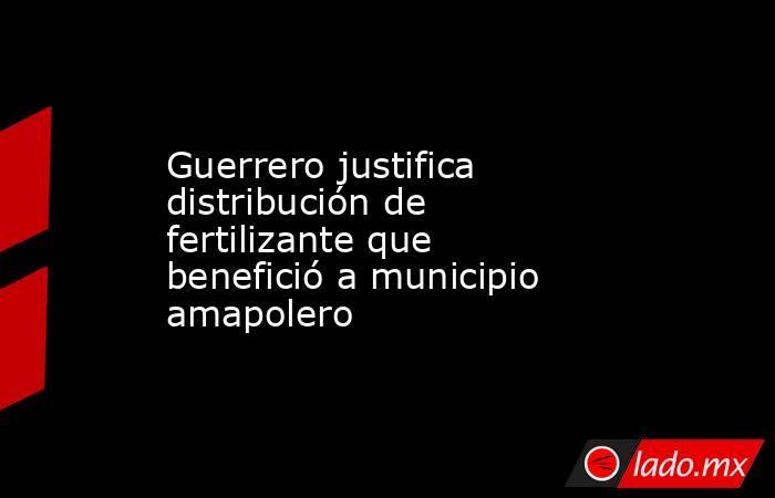 Guerrero justifica distribución de fertilizante que benefició a municipio amapolero. Noticias en tiempo real
