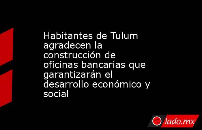 Habitantes de Tulum agradecen la construcción de oficinas bancarias que garantizarán el desarrollo económico y social. Noticias en tiempo real