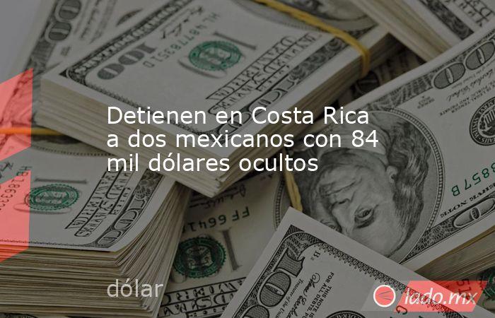 Detienen en Costa Rica a dos mexicanos con 84 mil dólares ocultos. Noticias en tiempo real