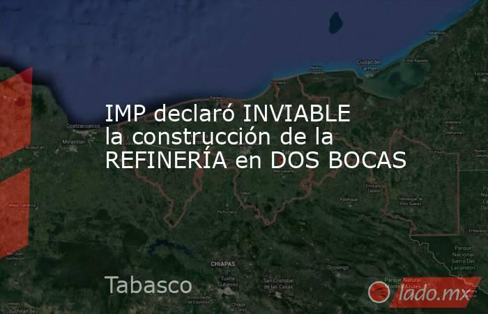 IMP declaró INVIABLE la construcción de la REFINERÍA en DOS BOCAS. Noticias en tiempo real