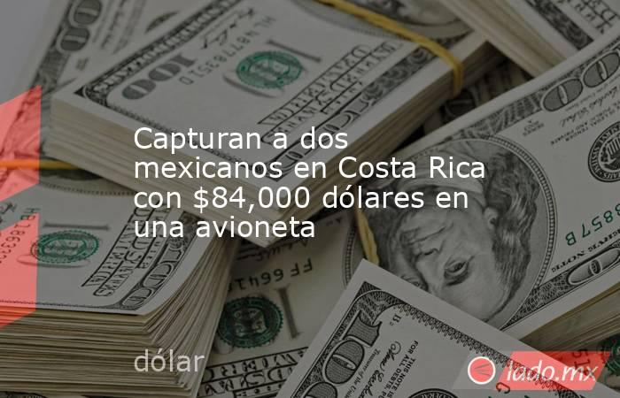 Capturan a dos mexicanos en Costa Rica con $84,000 dólares en una avioneta. Noticias en tiempo real
