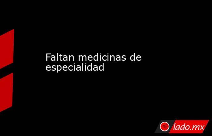 Faltan medicinas de especialidad. Noticias en tiempo real