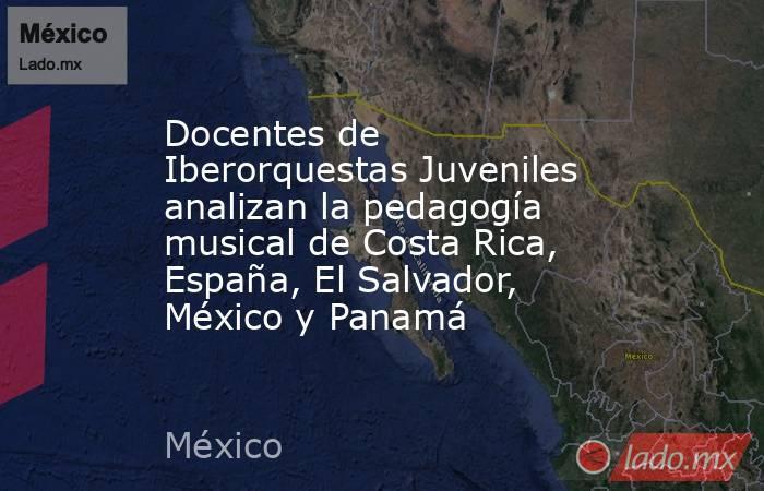 Docentes de Iberorquestas Juveniles analizan la pedagogía musical de Costa Rica, España, El Salvador, México y Panamá. Noticias en tiempo real