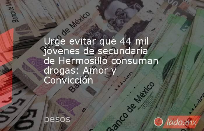 Urge evitar que 44 mil jóvenes de secundaria de Hermosillo consuman drogas: Amor y Convicción. Noticias en tiempo real