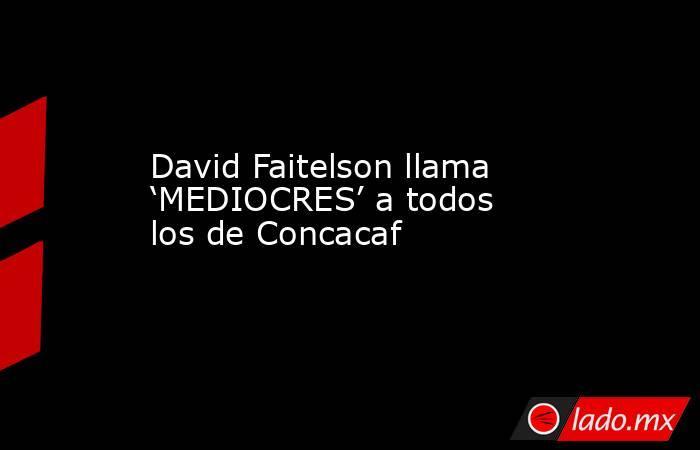 David Faitelson llama 'MEDIOCRES' a todos los de Concacaf . Noticias en tiempo real