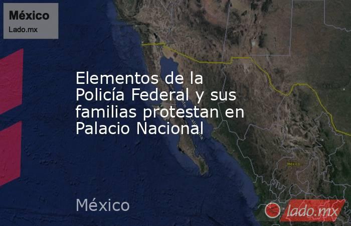 Elementos de la Policía Federal y sus familias protestan en Palacio Nacional. Noticias en tiempo real
