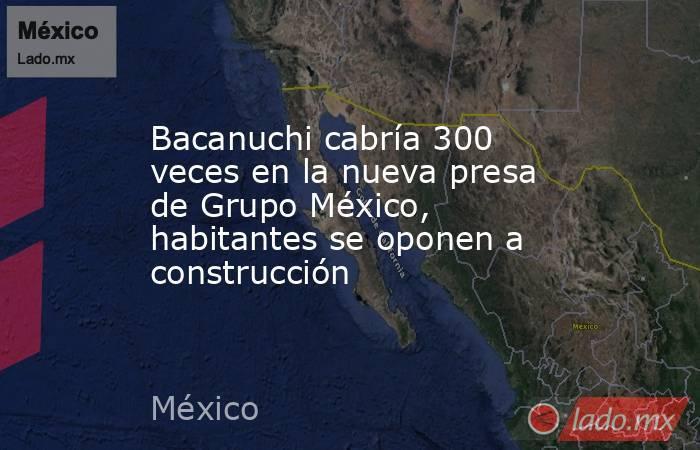 Bacanuchi cabría 300 veces en la nueva presa de Grupo México, habitantes se oponen a construcción. Noticias en tiempo real