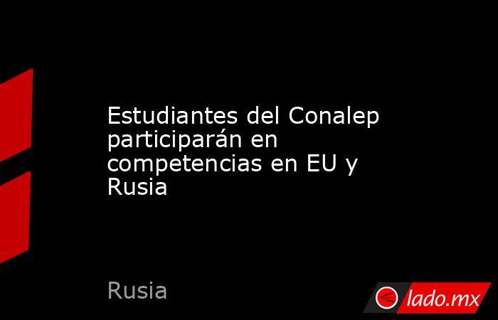 Estudiantes del Conalep participarán en competencias en EU y Rusia. Noticias en tiempo real