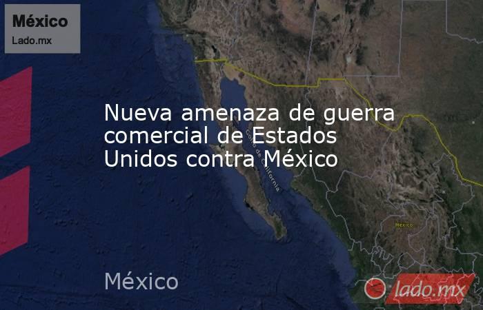 Nueva amenaza de guerra comercial de Estados Unidos contra México. Noticias en tiempo real
