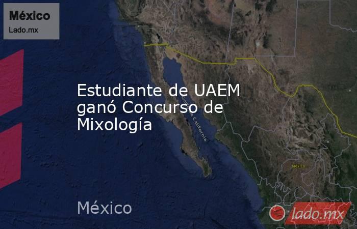 Estudiante de UAEM ganó Concurso de Mixología. Noticias en tiempo real
