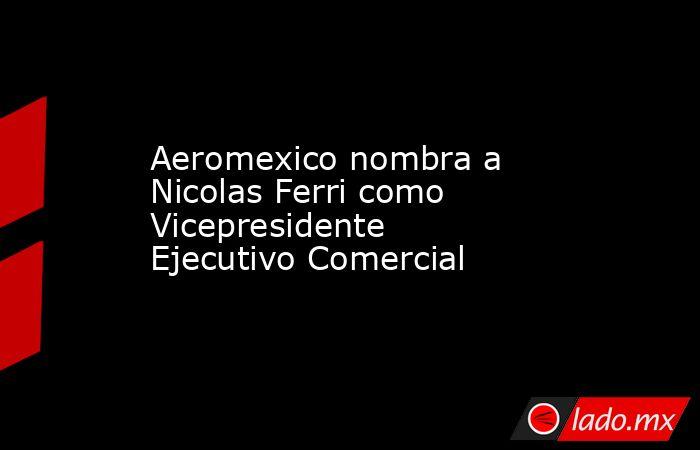 Aeromexico nombra a Nicolas Ferri como Vicepresidente Ejecutivo Comercial. Noticias en tiempo real
