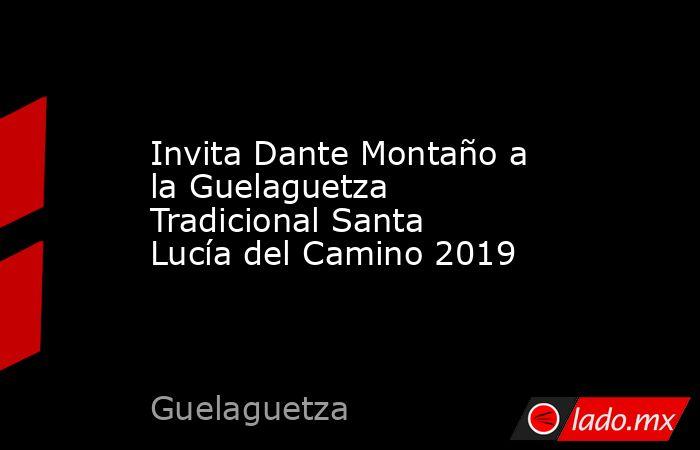 Invita Dante Montaño a la Guelaguetza Tradicional Santa Lucía del Camino 2019. Noticias en tiempo real