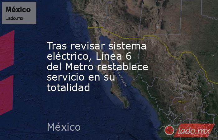 Tras revisar sistema eléctrico, Línea 6 del Metro restablece servicio en su totalidad. Noticias en tiempo real