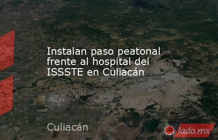 Instalan paso peatonal frente al hospital del ISSSTE en Culiacán. Noticias en tiempo real