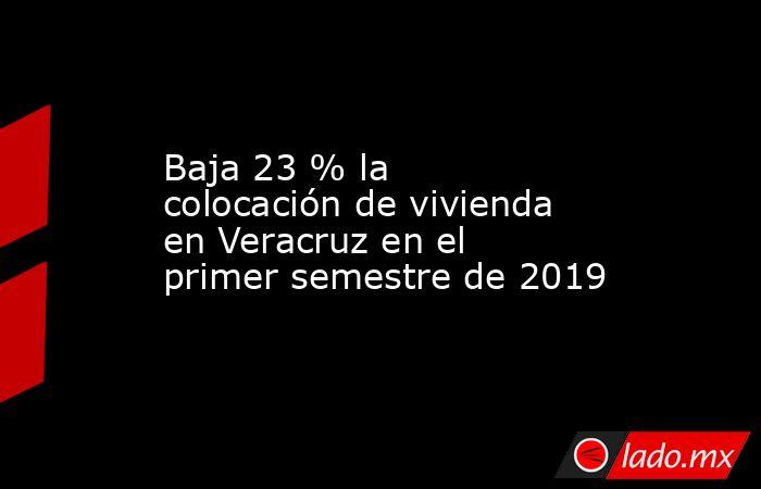 Baja 23 % la colocación de vivienda en Veracruz en el primer semestre de 2019. Noticias en tiempo real