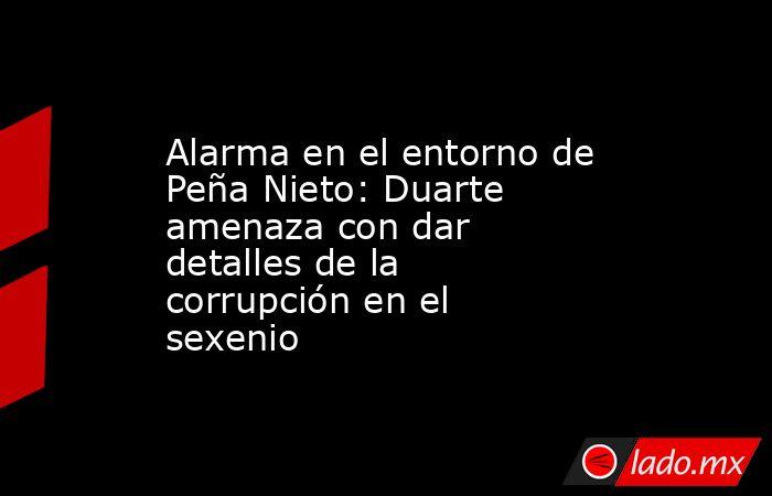 Alarma en el entorno de Peña Nieto: Duarte amenaza con dar detalles de la corrupción en el sexenio. Noticias en tiempo real