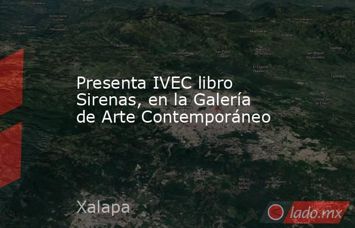 Presenta IVEC libro Sirenas, en la Galería de Arte Contemporáneo. Noticias en tiempo real