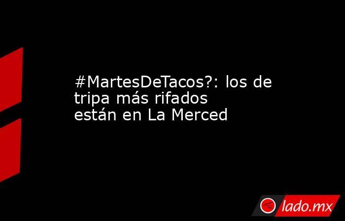 #MartesDeTacos?: los de tripa más rifados están en La Merced. Noticias en tiempo real