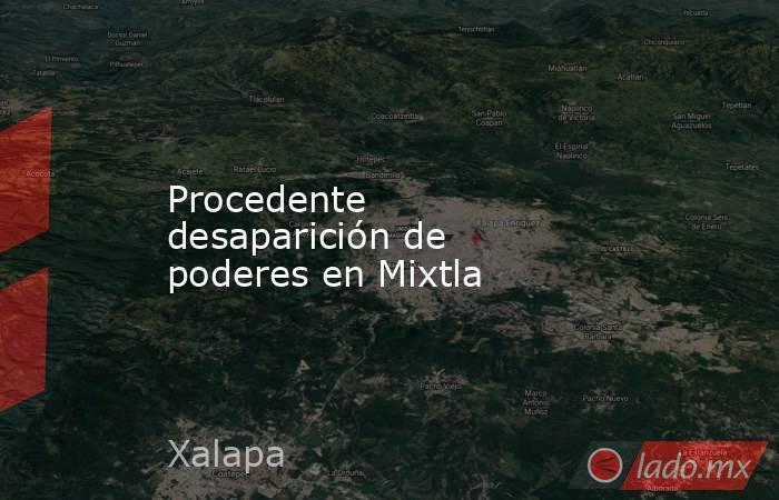 Procedente desaparición de poderes en Mixtla. Noticias en tiempo real
