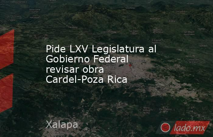 Pide LXV Legislatura al Gobierno Federal revisar obra Cardel-Poza Rica. Noticias en tiempo real