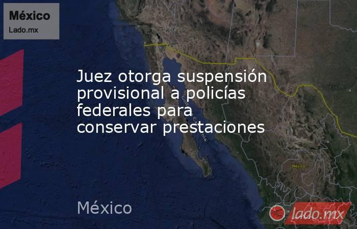 Juez otorga suspensión provisional a policías federales para conservar prestaciones. Noticias en tiempo real