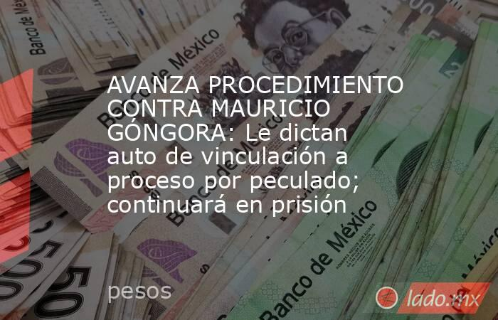 AVANZA PROCEDIMIENTO CONTRA MAURICIO GÓNGORA: Le dictan auto de vinculación a proceso por peculado; continuará en prisión. Noticias en tiempo real