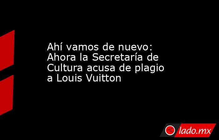 Ahí vamos de nuevo: Ahora la Secretaría de Cultura acusa de plagio a Louis Vuitton. Noticias en tiempo real