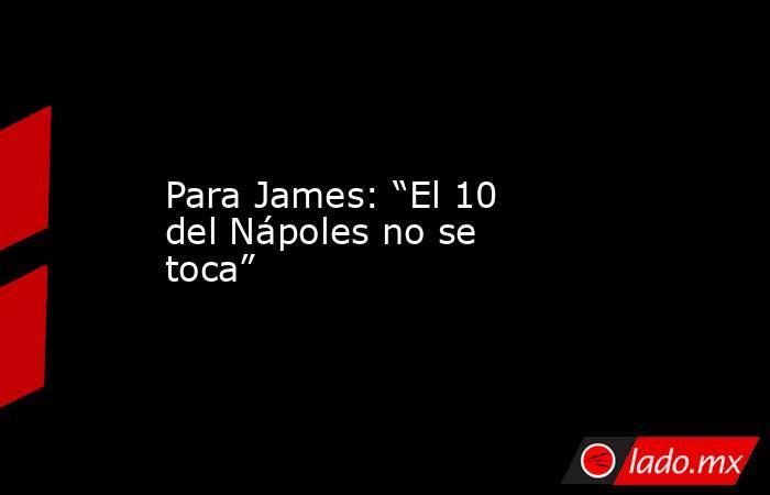 """Para James: """"El 10 del Nápoles no se toca"""". Noticias en tiempo real"""