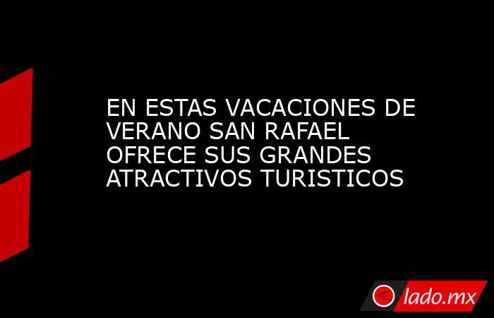 EN ESTAS VACACIONES DE VERANO SAN RAFAEL OFRECE SUS GRANDES ATRACTIVOS TURISTICOS. Noticias en tiempo real