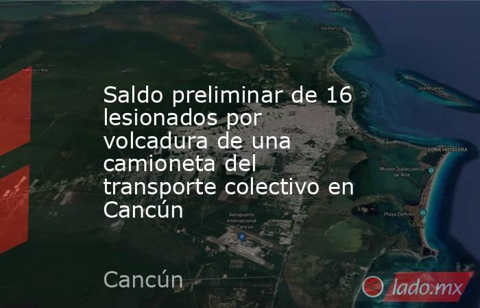Saldo preliminar de 16 lesionados por volcadura de una camioneta del transporte colectivo en Cancún. Noticias en tiempo real