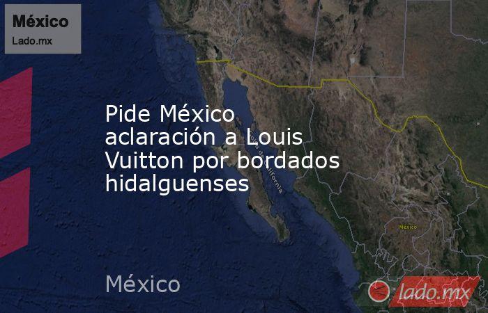Pide México aclaración a Louis Vuitton por bordados hidalguenses. Noticias en tiempo real