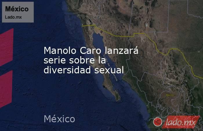 Manolo Caro lanzará serie sobre la diversidad sexual. Noticias en tiempo real