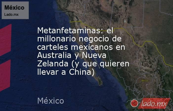 Metanfetaminas: el millonario negocio de carteles mexicanos en Australia y Nueva Zelanda (y que quieren llevar a China). Noticias en tiempo real
