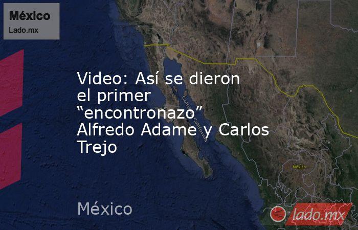 """Video: Así se dieron el primer """"encontronazo"""" Alfredo Adame y Carlos Trejo. Noticias en tiempo real"""