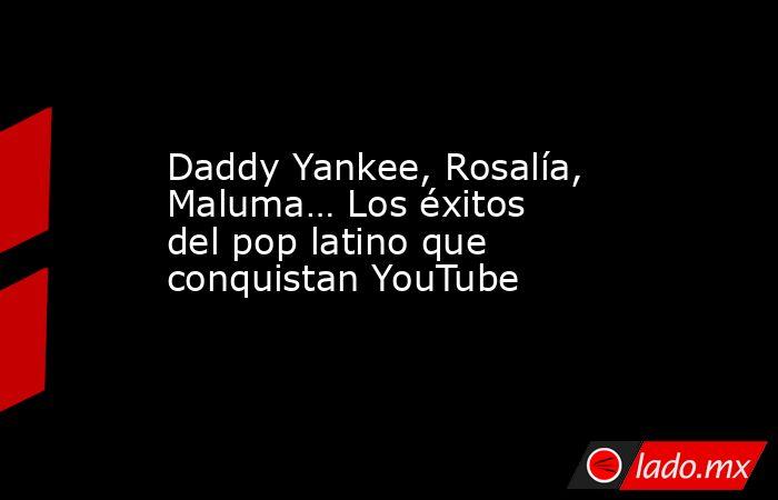 Daddy Yankee, Rosalía, Maluma… Los éxitos del pop latino que conquistan YouTube. Noticias en tiempo real
