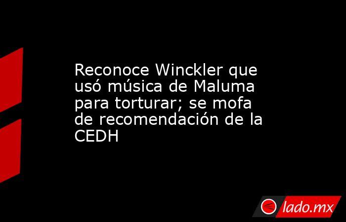 Reconoce Winckler que usó música de Maluma para torturar; se mofa de recomendación de la CEDH. Noticias en tiempo real